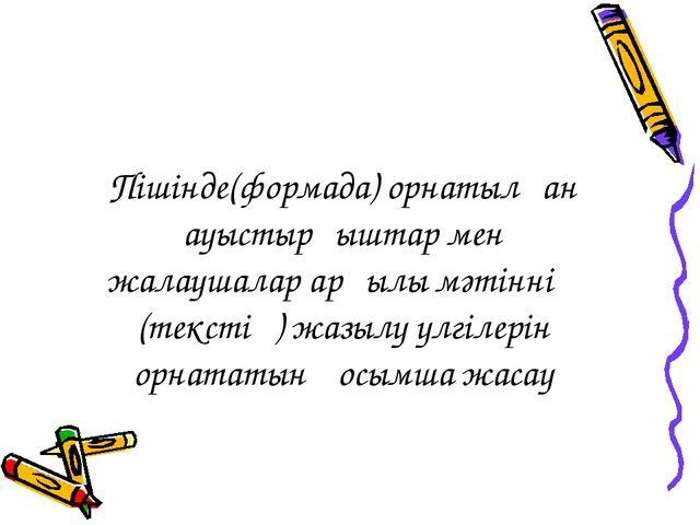 Пішінде(формада) орнатылған ауыстырғыштар мен жалаушалар арқылы мәтіннің (тек...