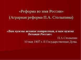 «Реформа во имя России» (Аграрная реформа П.А. Столыпина) «Вам нужны великие