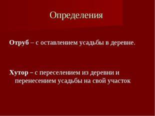 Определения Отруб – с оставлением усадьбы в деревне. Хутор – с переселением и