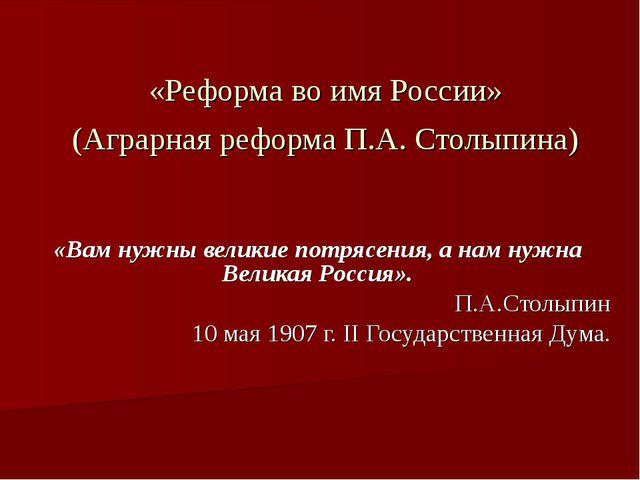 «Реформа во имя России» (Аграрная реформа П.А. Столыпина) «Вам нужны великие...