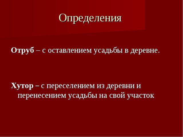 Определения Отруб – с оставлением усадьбы в деревне. Хутор – с переселением и...
