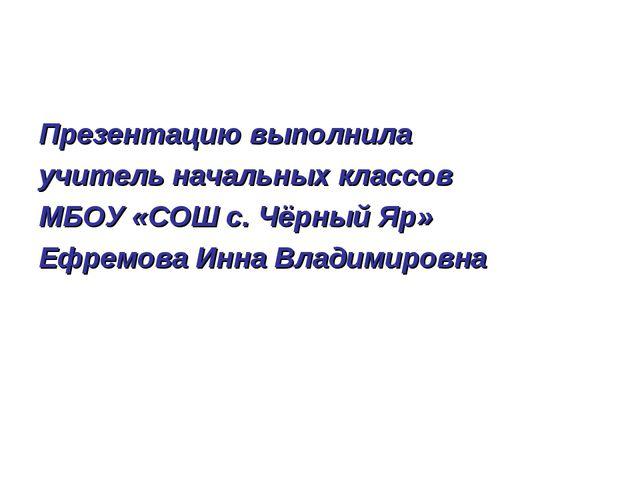 Презентацию выполнила учитель начальных классов МБОУ «СОШ с. Чёрный Яр» Ефрем...
