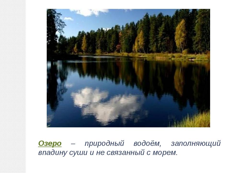 Озеро – природный водоём, заполняющий впадину суши и не связанный с морем.