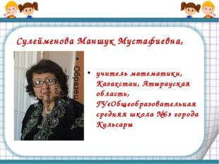 Сулейменова Маншук Мустафиевна, учитель математики, Казахстан, Атырауская обл