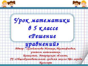 Урок математики в 5 классе «Решение уравнений» Автор : Сулейменова Маншук Мус