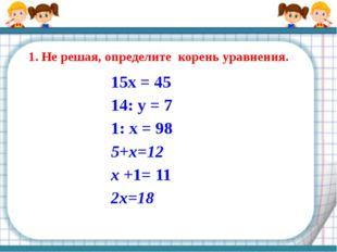 1. Не решая, определите корень уравнения. 15x = 45 14: у = 7 1: х = 98 5+х=12