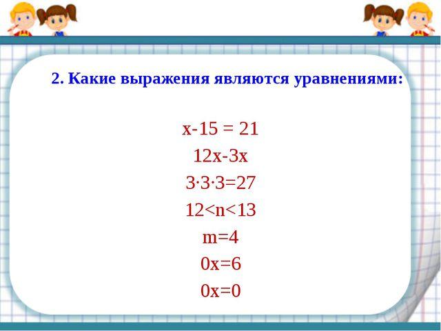 2. Какие выражения являются уравнениями: x-15= 21 12х-3х 3∙3∙3=27 12