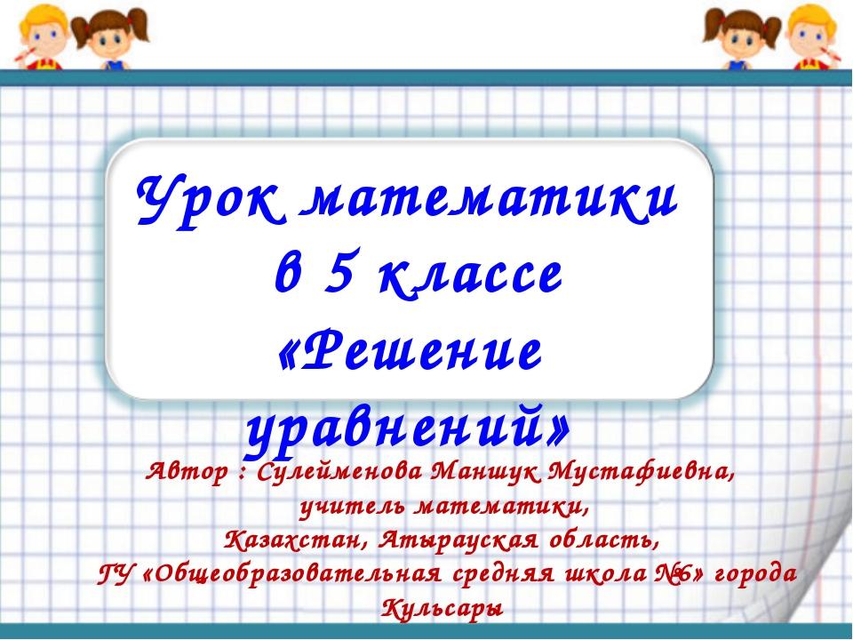 Урок математики в 5 классе «Решение уравнений» Автор : Сулейменова Маншук Мус...