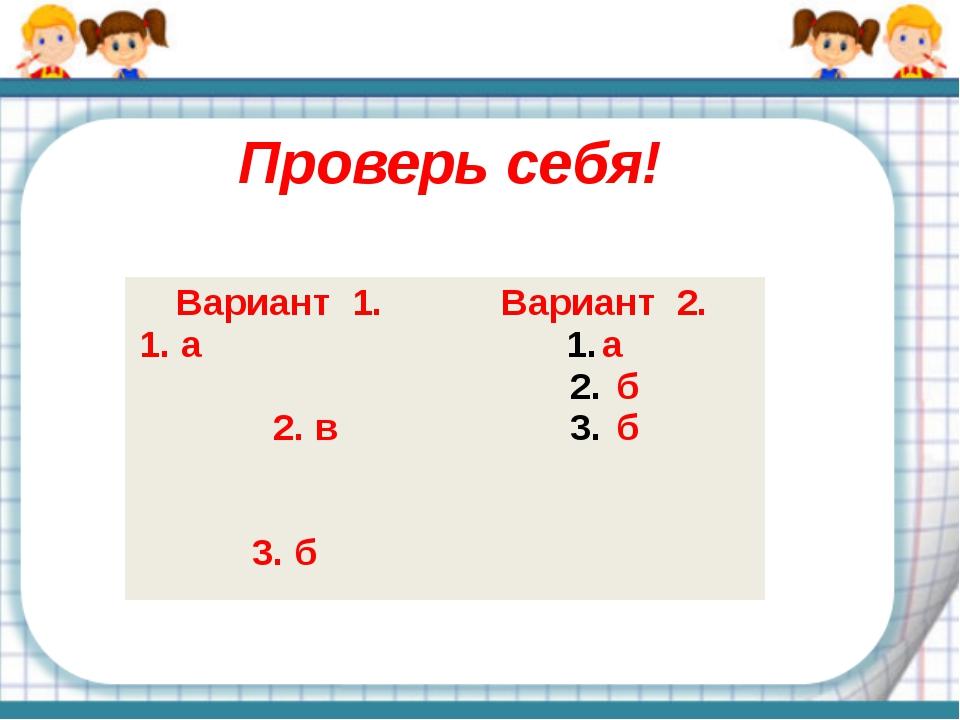 Проверь себя! Вариант 1. 1. а 2. в 3. б Вариант 2. а б б