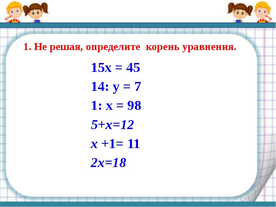 1. Не решая, определите корень уравнения. 15x = 45 14: у = 7 1: х = 98 5+х=12...
