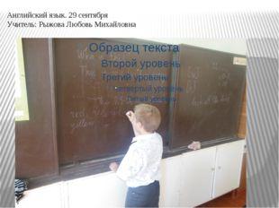 Английский язык. 29 сентября Учитель: Рыжова Любовь Михайловна