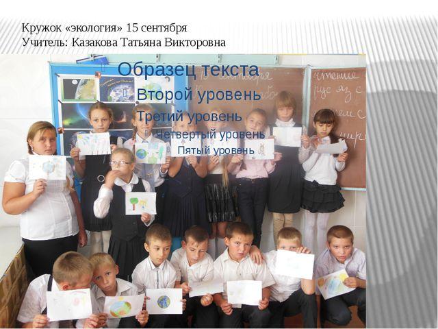 Кружок «экология» 15 сентября Учитель: Казакова Татьяна Викторовна