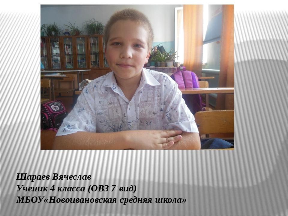Шараев Вячеслав Ученик 4 класса (ОВЗ 7-вид) МБОУ«Новоивановская средняя школа»
