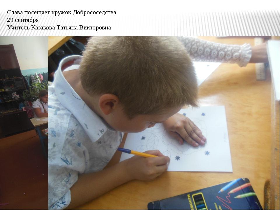 Слава посещает кружок Добрососедства 29 сентября Учитель Казакова Татьяна Вик...