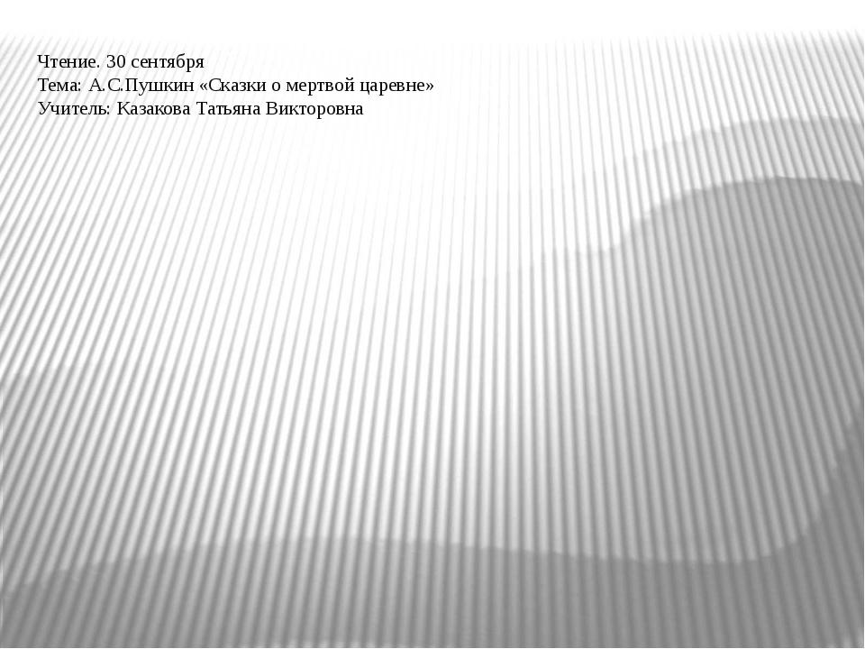 Чтение. 30 сентября Тема: А.С.Пушкин «Сказки о мертвой царевне» Учитель: Каза...