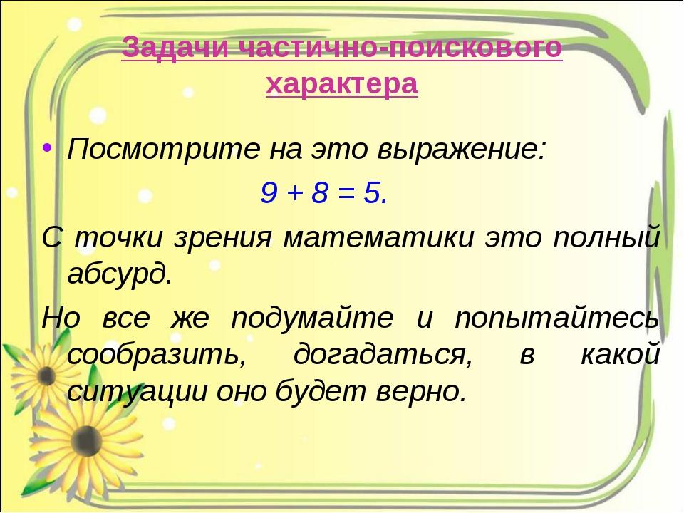 Задачи частично-поискового характера Посмотрите на это выражение: 9 + 8 = 5....