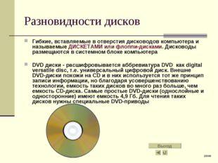 Разновидности дисков Гибкие, вставляемые в отверстия дисководов компьютера и