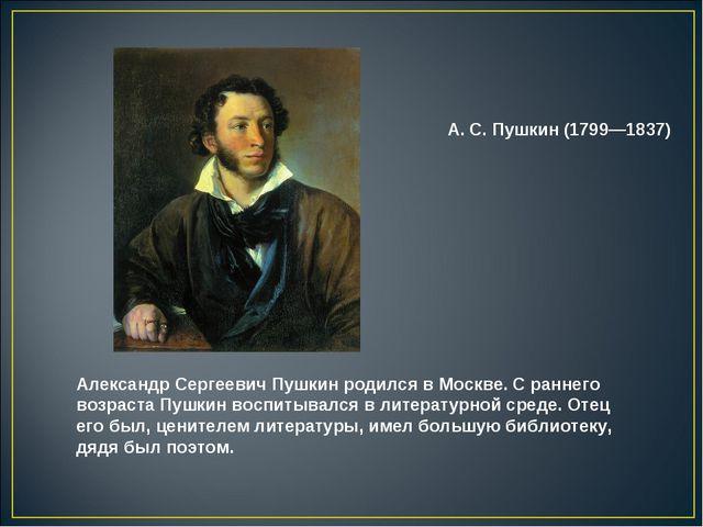 Александр Сергеевич Пушкин родился в Москве. С раннего возраста Пушкин воспит...
