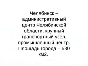 Челябинск – административный центр Челябинской области, крупный транспортный