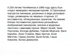 К 250-летию Челябинска в 1986 году здесь был открыт мемориал пионерам-героям.