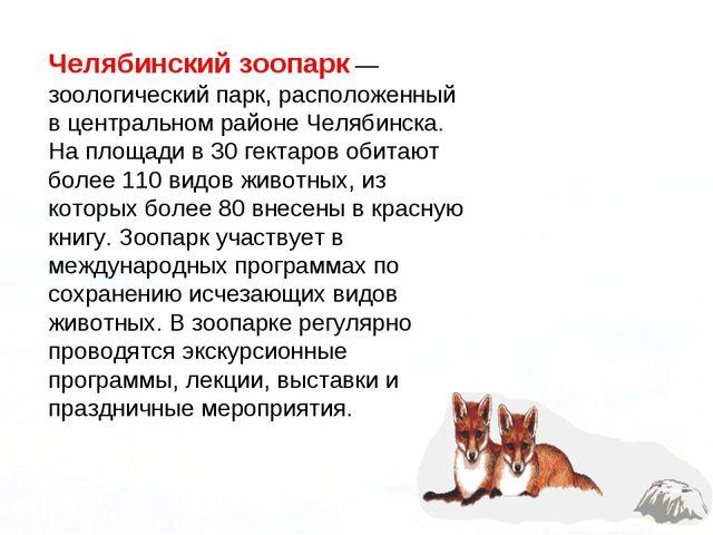 Челябинский зоопарк — зоологический парк, расположенный в центральном районе...