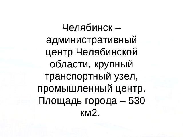 Челябинск – административный центр Челябинской области, крупный транспортный...