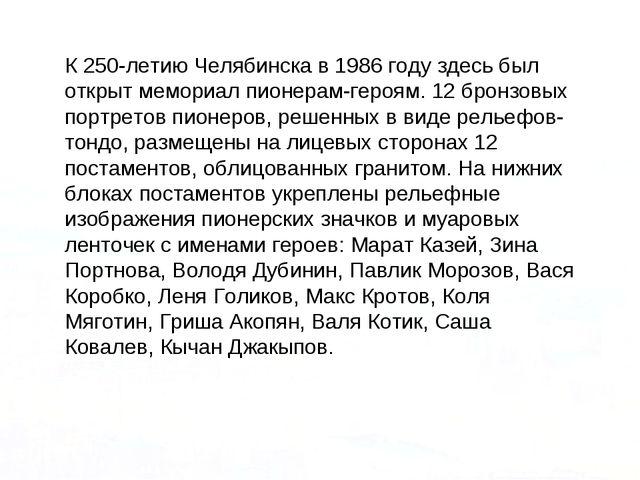К 250-летию Челябинска в 1986 году здесь был открыт мемориал пионерам-героям....