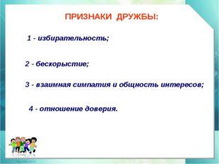 ПРИЗНАКИ ДРУЖБЫ: 1 - избирательность; 2 - бескорыстие; 3 - взаимная симпатия