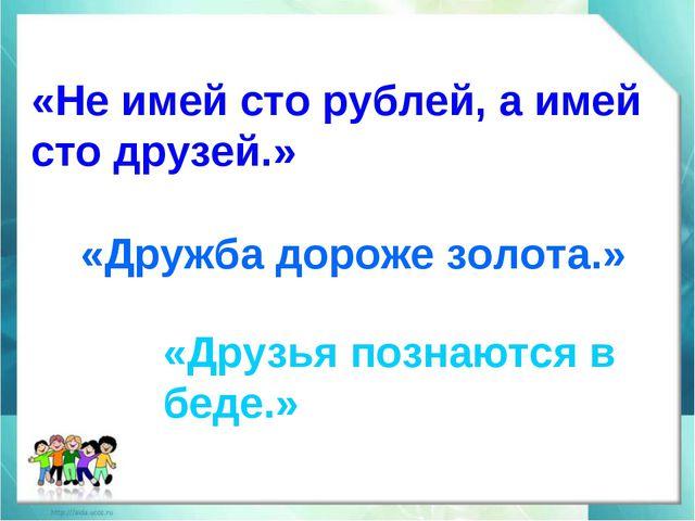 «Не имей сто рублей, а имей сто друзей.» «Дружба дороже золота.» «Друзья позн...