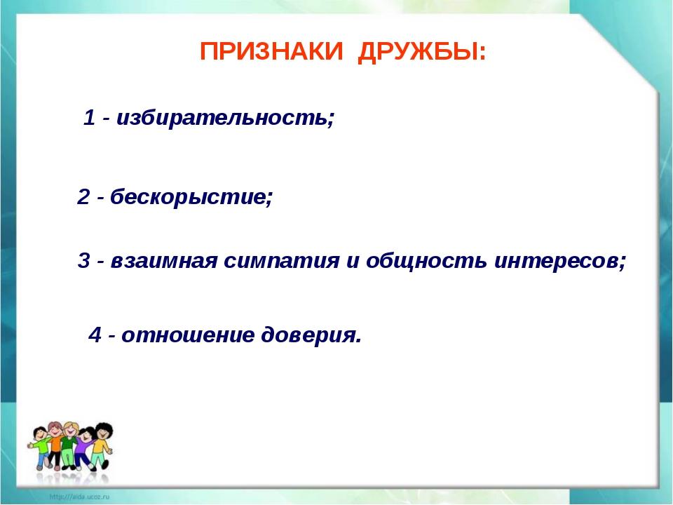 ПРИЗНАКИ ДРУЖБЫ: 1 - избирательность; 2 - бескорыстие; 3 - взаимная симпатия...