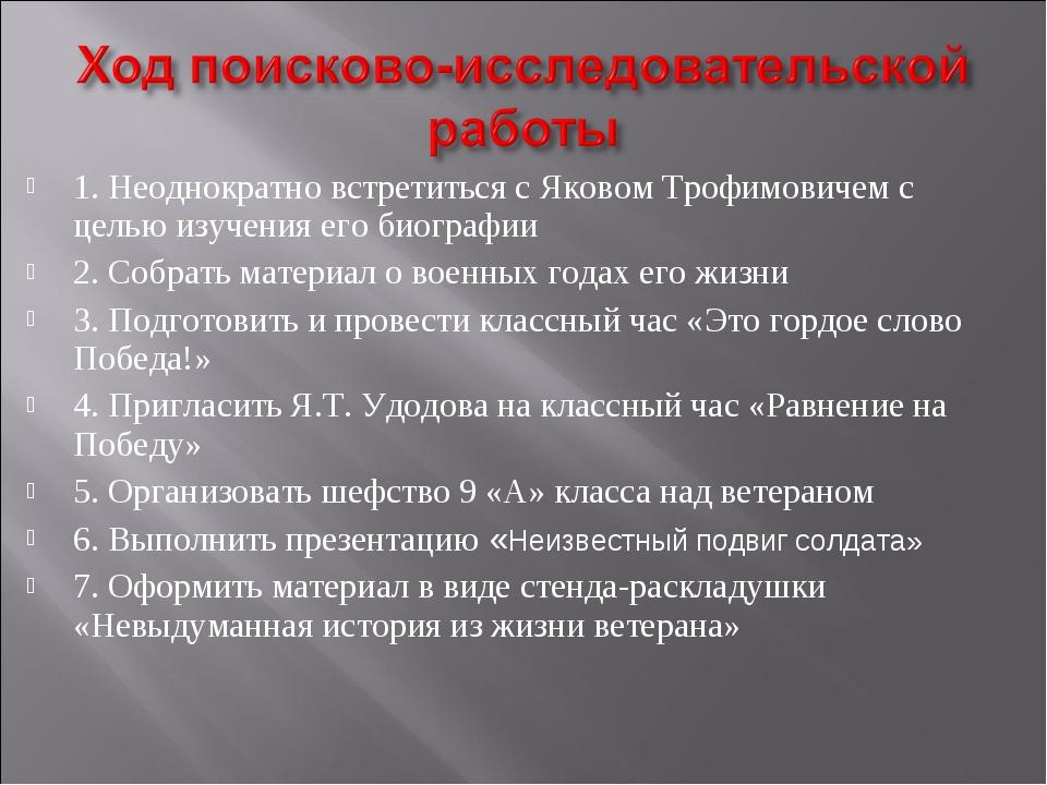 1. Неоднократно встретиться с Яковом Трофимовичем с целью изучения его биогра...