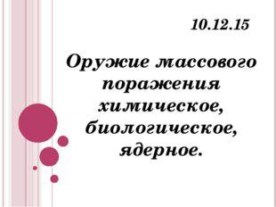 Оружие массового поражения химическое, биологическое, ядерное. 10.12.15