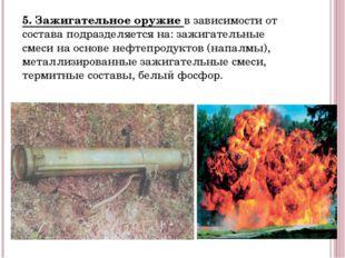 5. Зажигательное оружие в зависимости от состава подразделяется на: зажигател