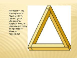 Интересно, что если прикрыть ладонью хоть один из углов «бешеного» треугольни