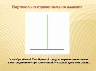 У изображённой Т – образной фигуры вертикальная линия кажется длиннее горизон