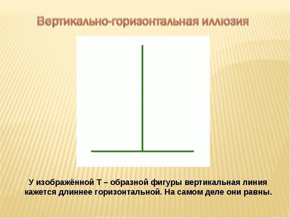 У изображённой Т – образной фигуры вертикальная линия кажется длиннее горизон...