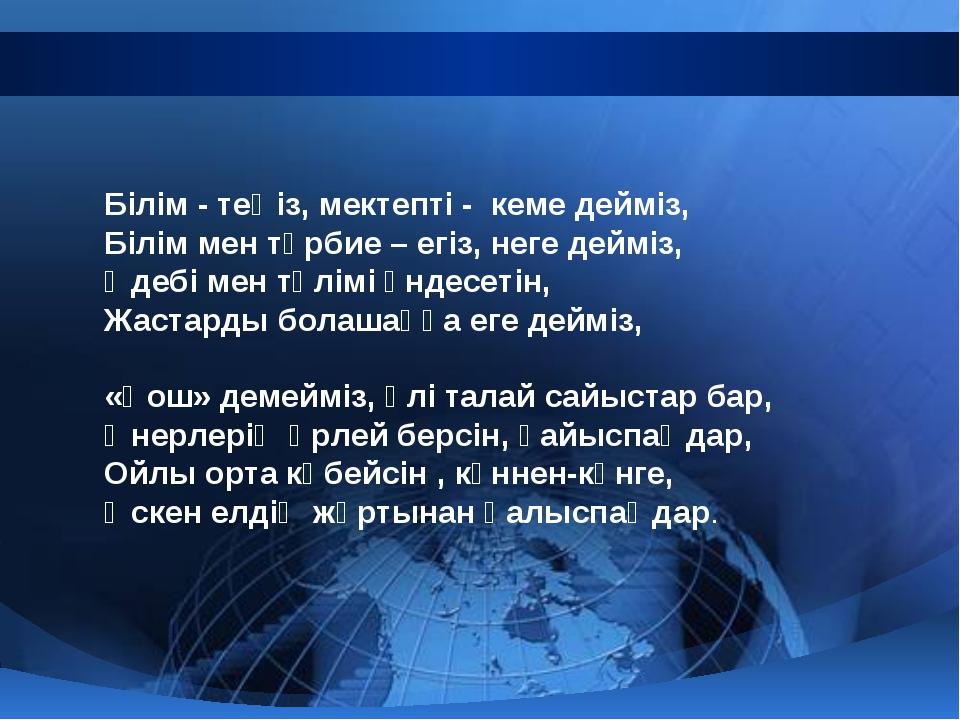 Білім - теңіз, мектепті - кеме дейміз, Білім мен тәрбие – егіз, неге дейміз,...