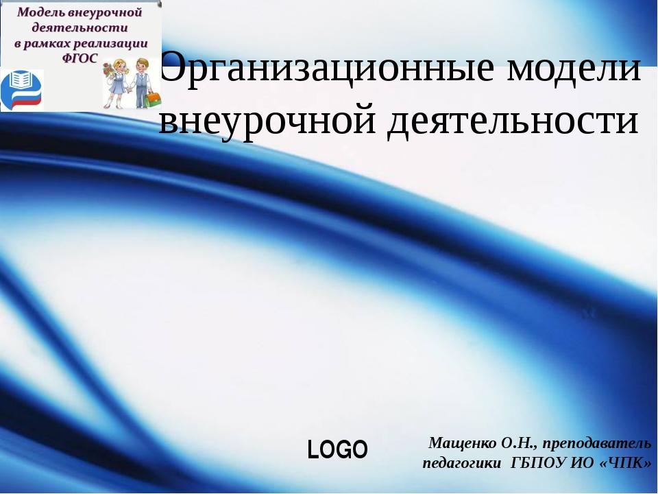 Организационные модели внеурочной деятельности Мащенко О.Н., преподаватель пе...
