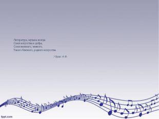 Литература, музыка всегда Союз искусства и добра, Союз великого, земного, Так