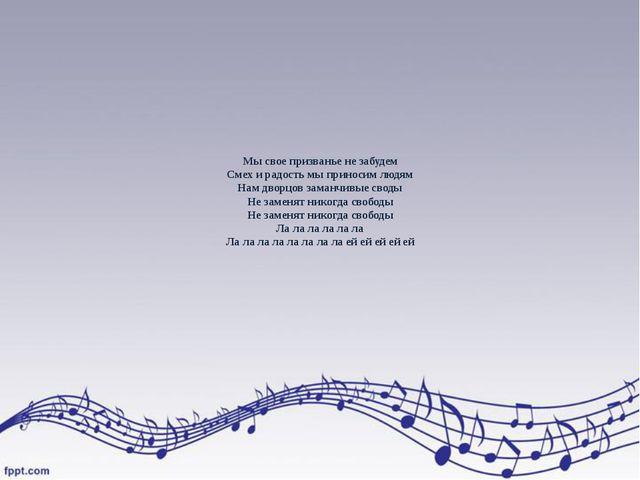 Мы свое призванье не забудем Смех и радость мы приносим людям Нам дворцов зам...