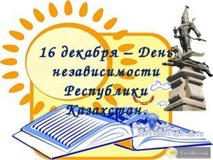 16 декабря – День независимости Республики Казахстан.