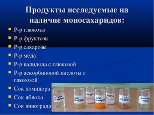 Продукты исследуемые на наличие моносахаридов: Р-р глюкозы Р-р фруктозы Р-р с