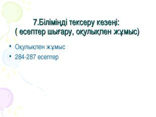 7.Біліміңді тексеру кезеңі: ( есептер шығару, оқулықпен жұмыс) Оқулықпен жұмы