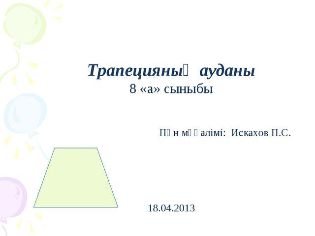 Трапецияның ауданы 8 «а» сыныбы Пән мұғалімі: Искахов П.С. 18.04.2013
