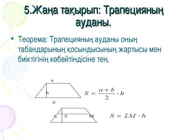 5.Жаңа тақырып: Трапецияның ауданы. Теорема: Трапецияның ауданы оның табандар...