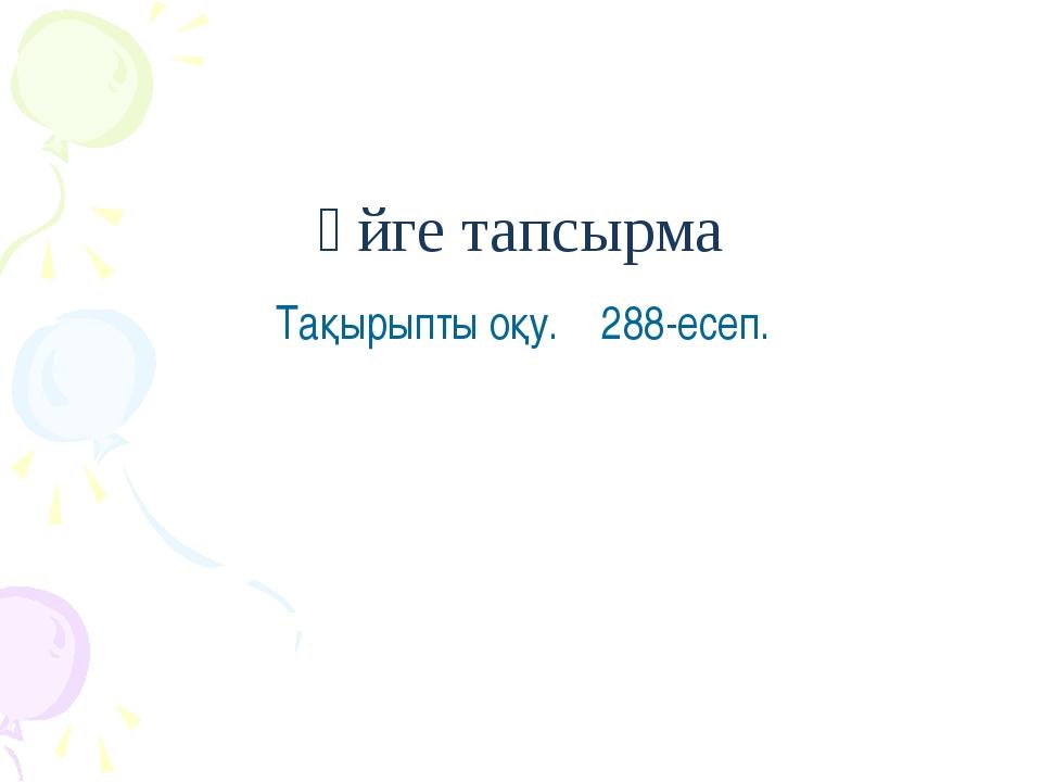 Үйге тапсырма Тақырыпты оқу. 288-есеп.