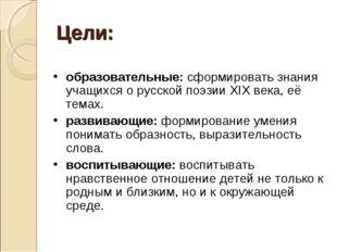 Цели: образовательные: сформировать знания учащихся о русской поэзии ХIХ века