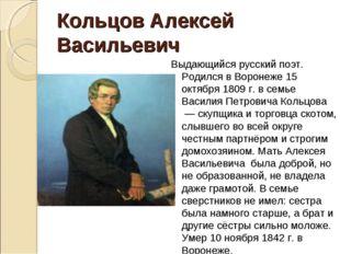 Выдающийся русский поэт. Родился в Воронеже 15 октября 1809 г. в семье Васили