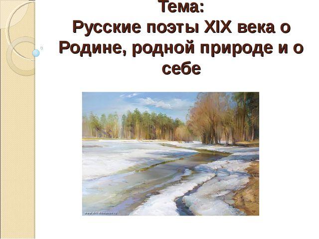 Тема: Русские поэты ХIХ века о Родине, родной природе и о себе