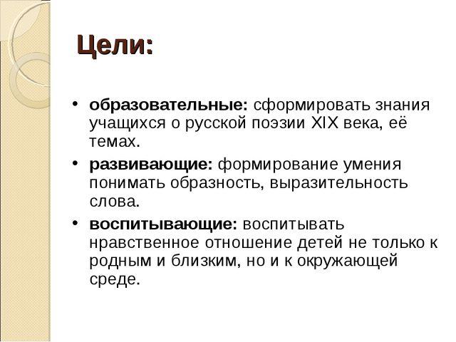 Цели: образовательные: сформировать знания учащихся о русской поэзии ХIХ века...
